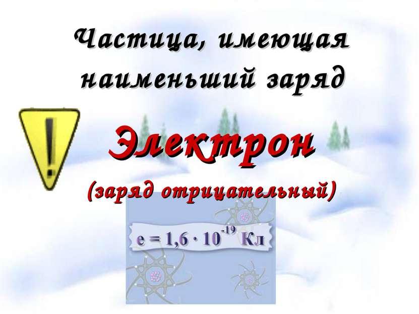 Частица, имеющая наименьший заряд Электрон (заряд отрицательный)