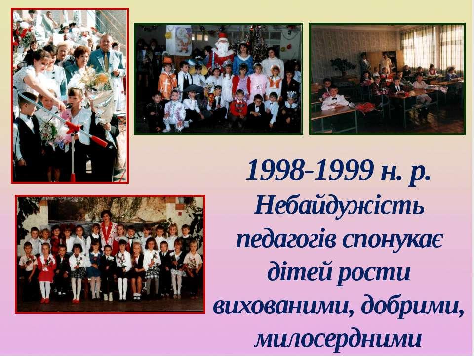 1998-1999 н. р. Небайдужість педагогів спонукає дітей рости вихованими, добри...