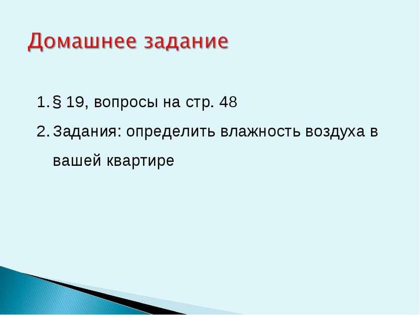 § 19, вопросы на стр. 48 Задания: определить влажность воздуха в вашей квартире