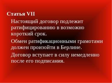Статья VII Настоящий договор подлежит ратифицированию в возможно короткий сро...