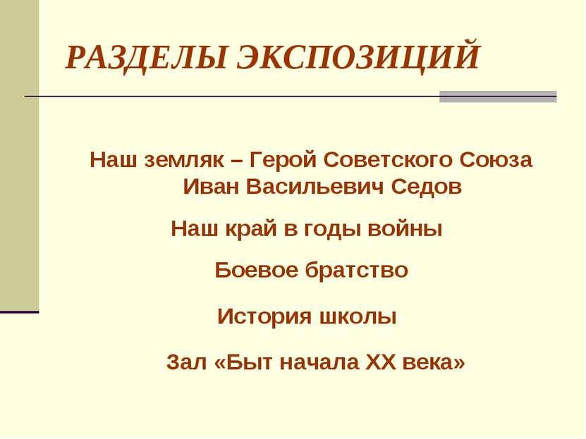 РАЗДЕЛЫ ЭКСПОЗИЦИЙ Наш земляк – Герой Советского Союза Иван Васильевич Седов ...