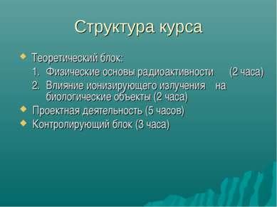 Структура курса Теоретический блок: Физические основы радиоактивности (2 часа...