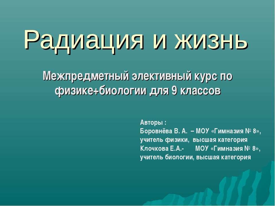 Радиация и жизнь Межпредметный элективный курс по физике+биологии для 9 класс...