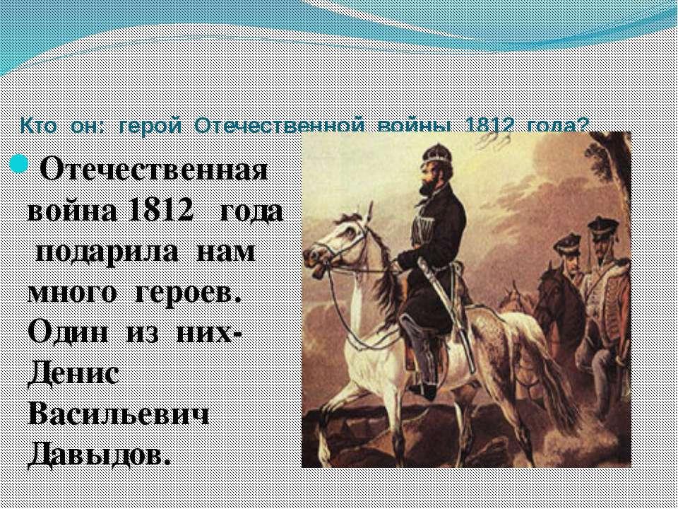 Кто он: герой Отечественной войны 1812 года? Отечественная война 1812 года по...