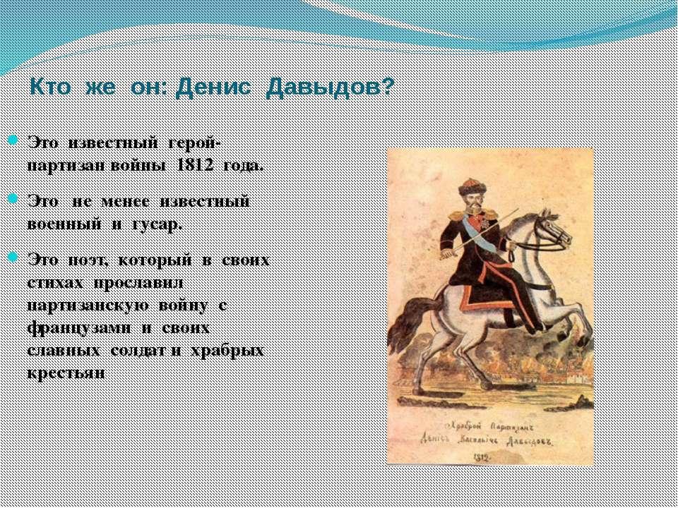 Кто же он: Денис Давыдов? Это известный герой- партизан войны 1812 года. Это ...