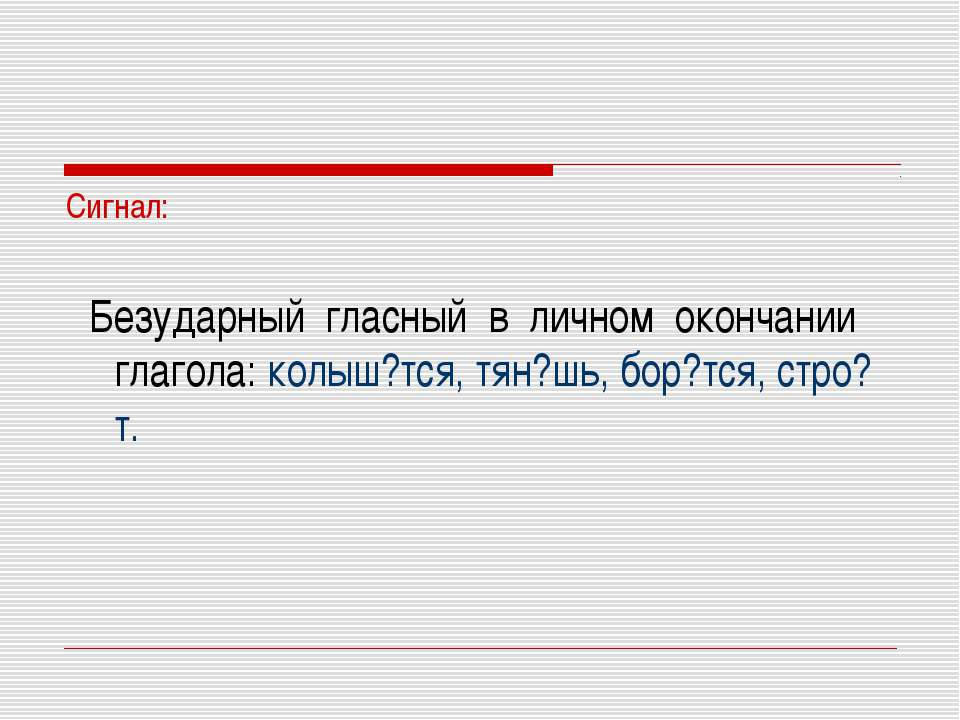 Сигнал: Безударный гласный в личном окончании глагола: колыш?тся, тян?шь, бор...