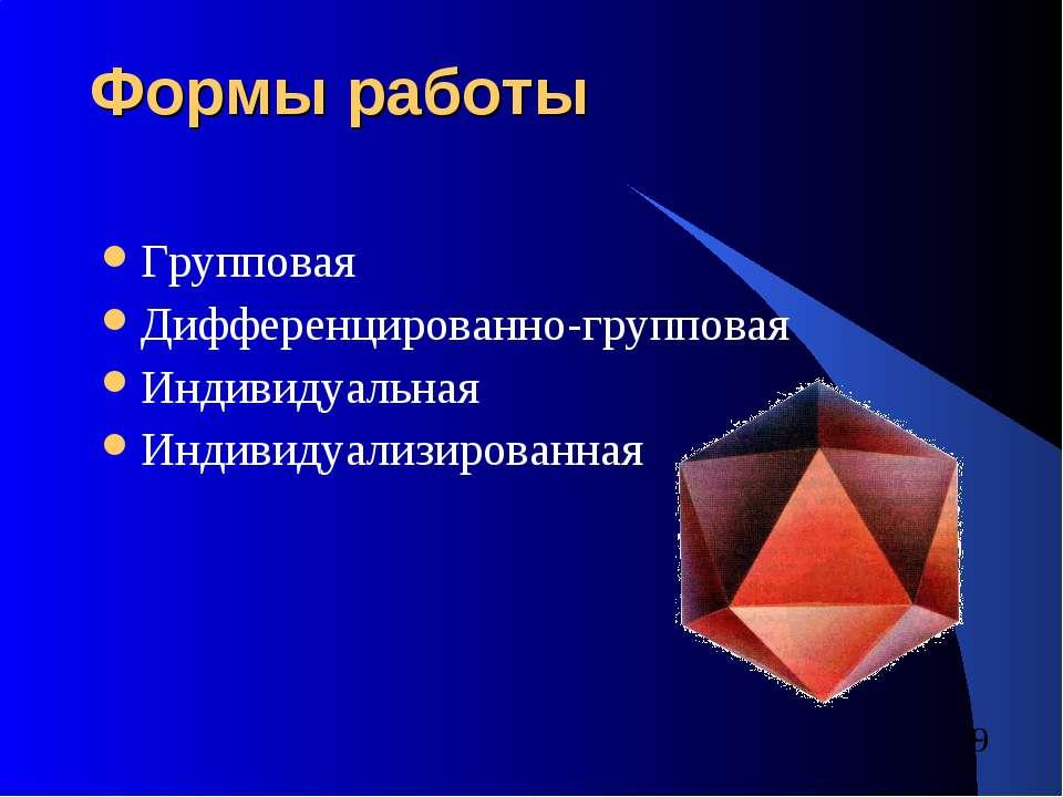 Формы работы Групповая Дифференцированно-групповая Индивидуальная Индивидуали...