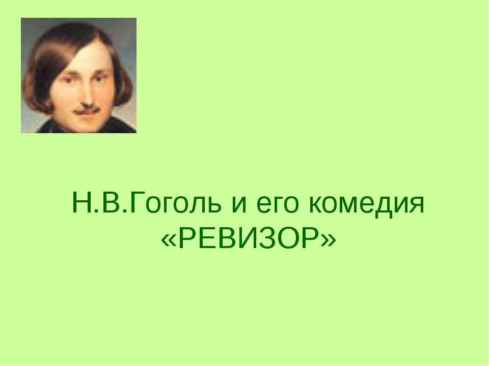 Н.В.Гоголь и его комедия «РЕВИЗОР»