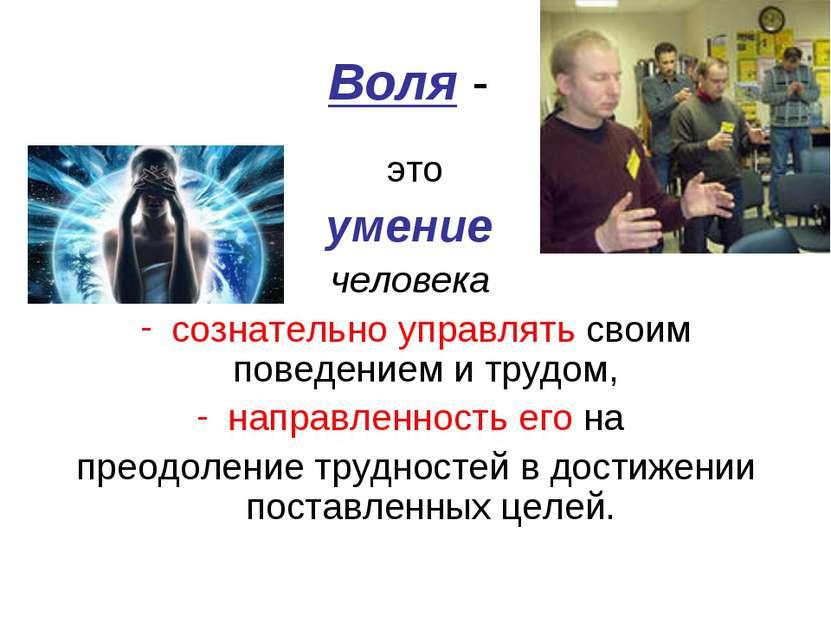 Воля - это умение человека сознательно управлять своим поведением и трудом, н...