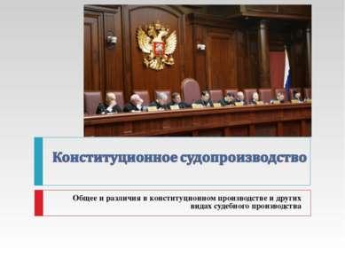 Общее и различия в конституционном производстве и других видах судебного прои...