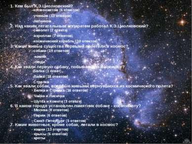 1. Кем был К.Э.Циолковский? -космонавтом (6 ответов) -ученым (13 ответов) -ле...
