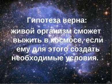 Гипотеза верна: живой организм сможет выжить в космосе, если ему для этого со...