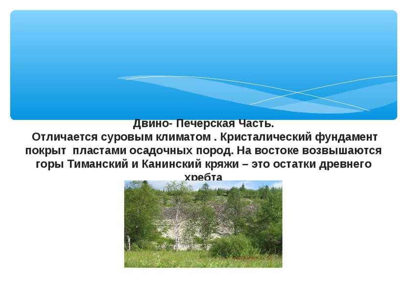 Двино- Печерская Часть. Отличается суровым климатом . Кристалический фундамен...