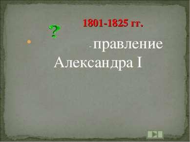 - правление Александра I 1801-1825 гг.