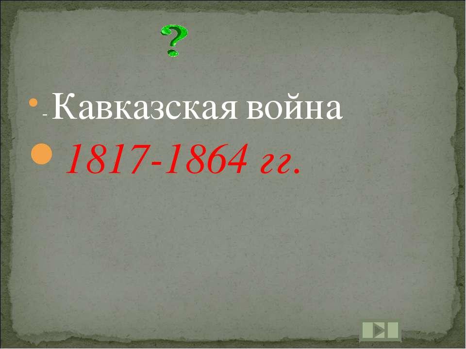 - Кавказская война 1817-1864 гг.