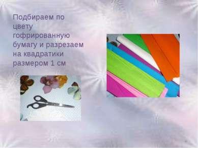 Подбираем по цвету гофрированную бумагу и разрезаем на квадратики размером 1 ...