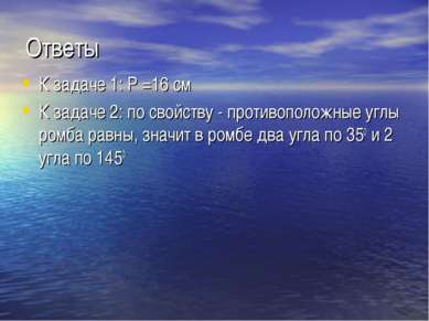 Ответы К задаче 1: Р =16 см К задаче 2: по свойству - противоположные углы ро...