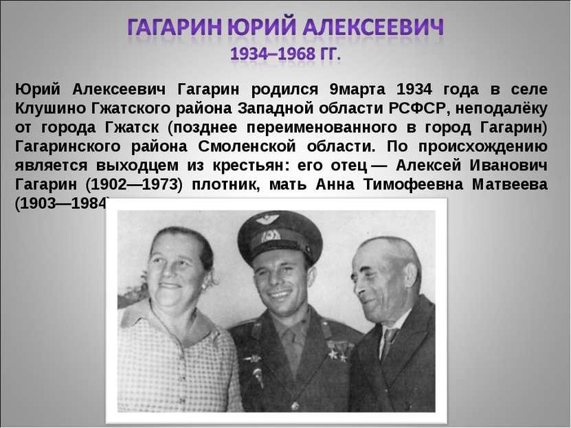 Юрий Алексеевич Гагарин родился 9марта 1934 года в селе Клушино Гжатского рай...