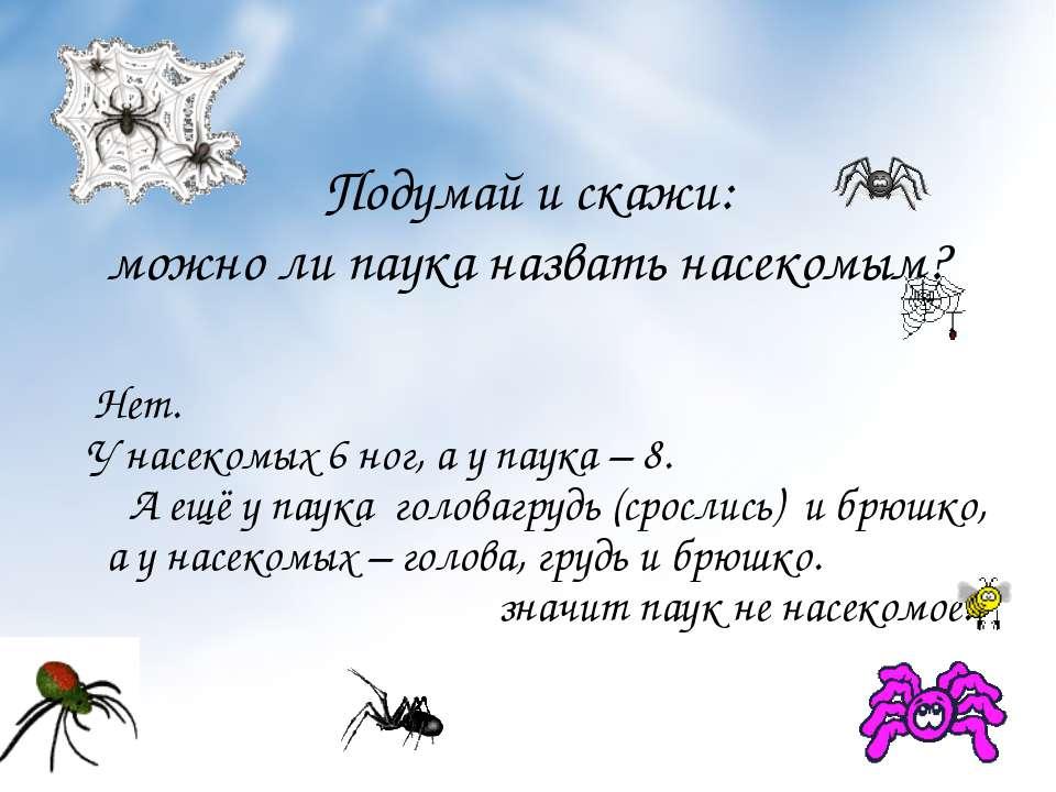 Подумай и скажи: можно ли паука назвать насекомым? Нет. У насекомых 6 ног, а ...