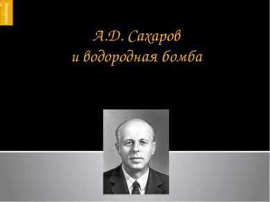 А.Д. Сахаров и водородная бомба Лишь тот достоин счастья и свободы, кто кажды...