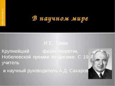 В научном мире И.Е. Тамм Крупнейший физик-теоретик, лауреат Нобелевской преми...