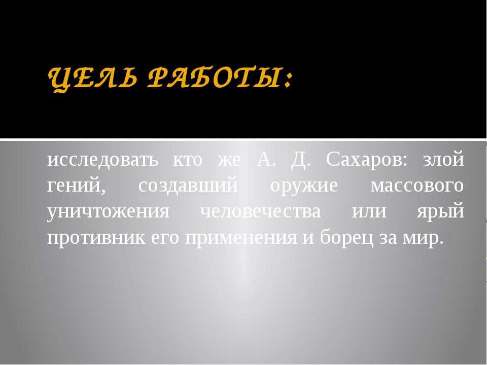 ЦЕЛЬ РАБОТЫ: исследовать кто же А. Д. Сахаров: злой гений, создавший оружие м...
