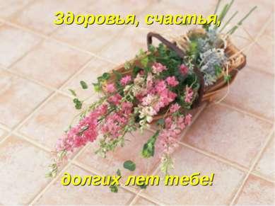 Здоровья, счастья, долгих лет тебе!