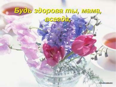 Будь здорова ты, мама, всегда,