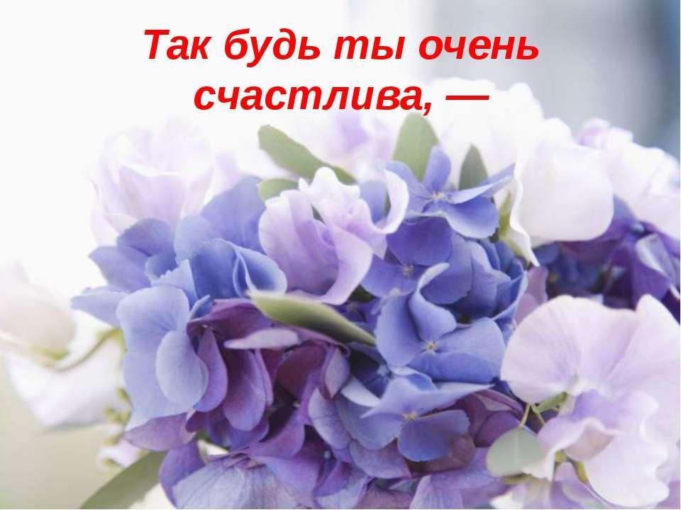Так будь ты очень счастлива, —