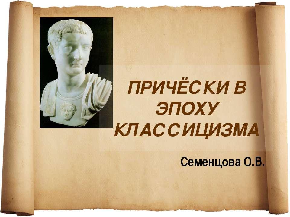 ПРИЧЁСКИ В ЭПОХУ КЛАССИЦИЗМА Семенцова О.В.