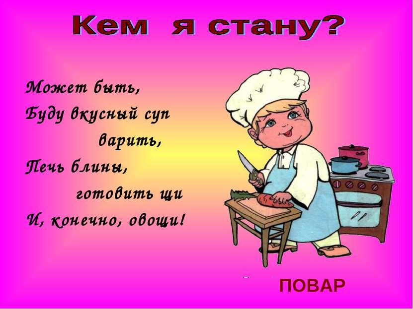 Может быть, Буду вкусный суп варить, Печь блины, готовить щи И, конечно, овощ...