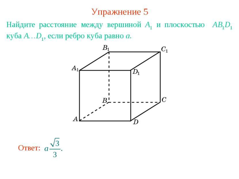 Упражнение 5 Найдите расстояние между вершиной A1 и плоскостью AB1D1 куба A…D...