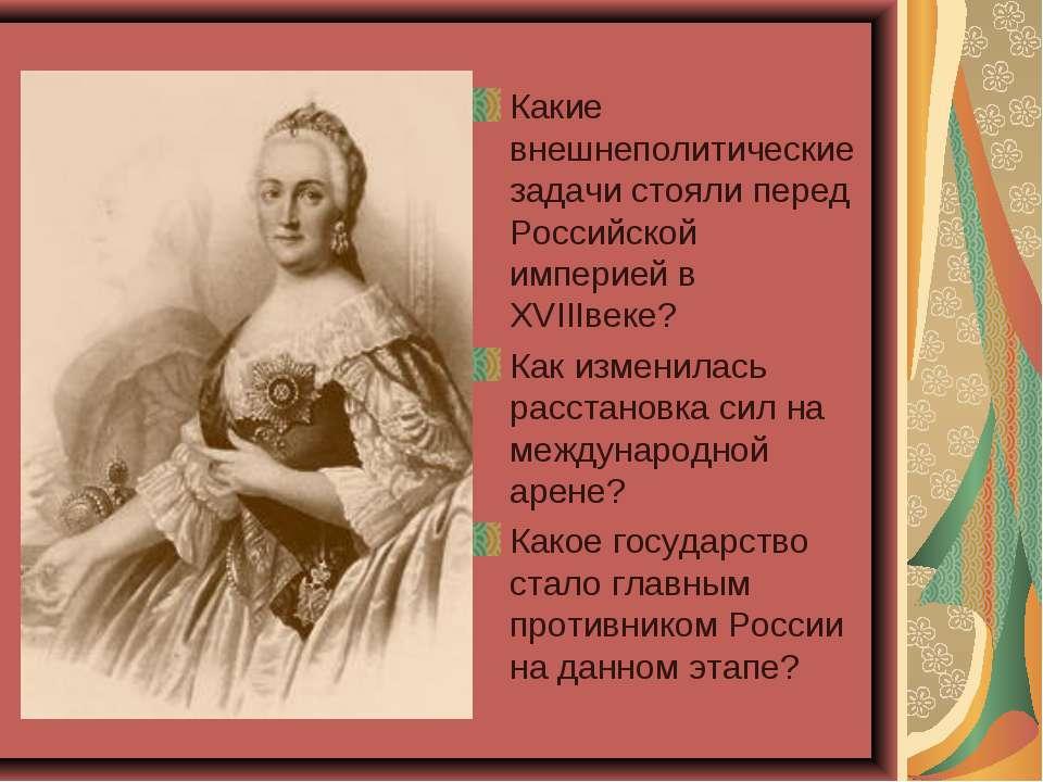 Какие внешнеполитические задачи стояли перед Российской империей в XVIIIвеке?...