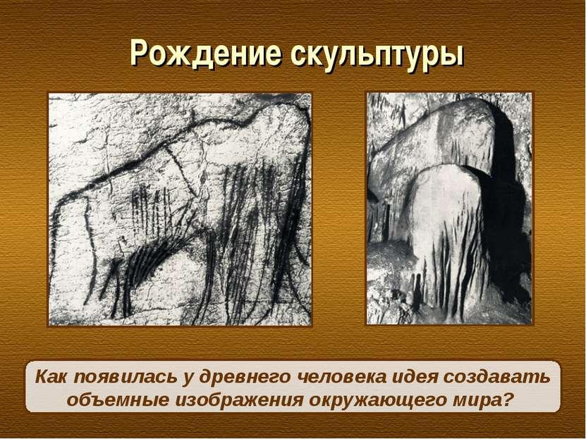 Рождение скульптуры Как появилась у древнего человека идея создавать объемные...