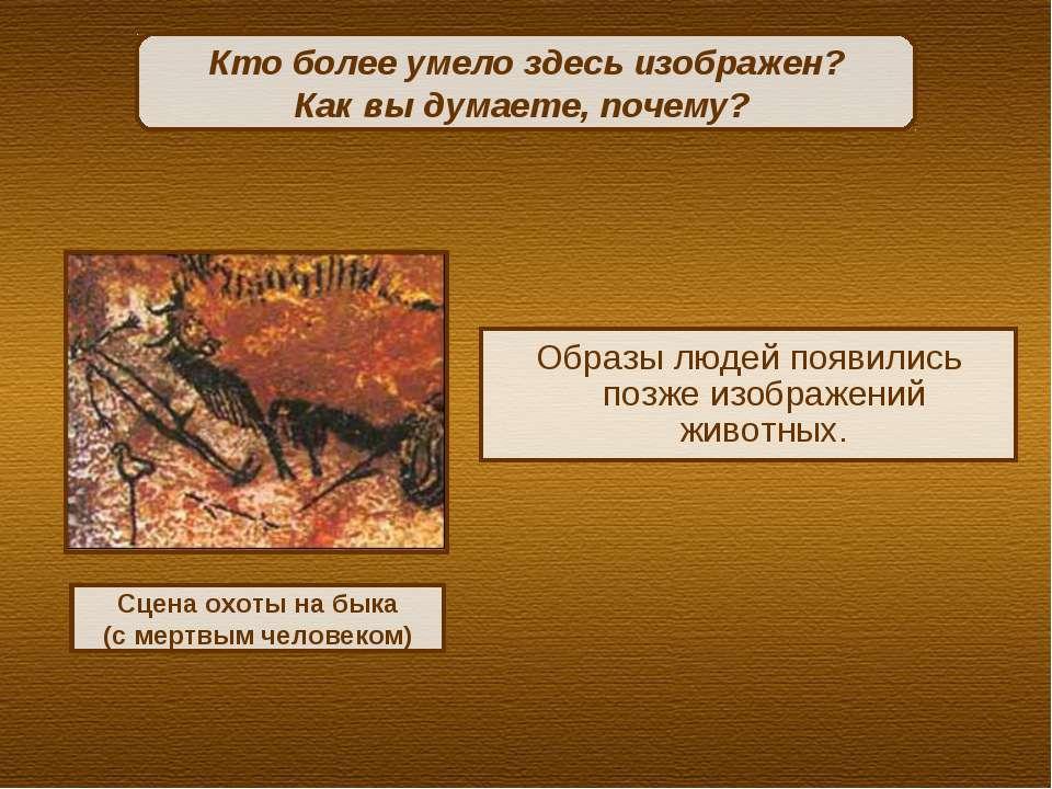 Образы людей появились позже изображений животных. Кто более умело здесь изоб...