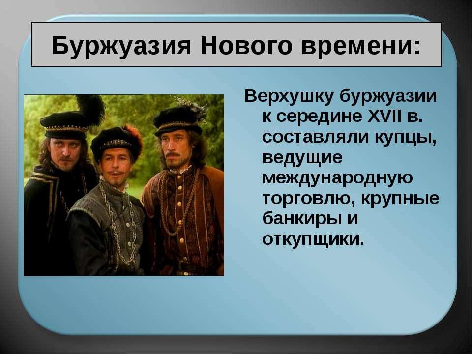 Буржуазия Нового времени: Верхушку буржуазии к середине XVII в. составляли ку...