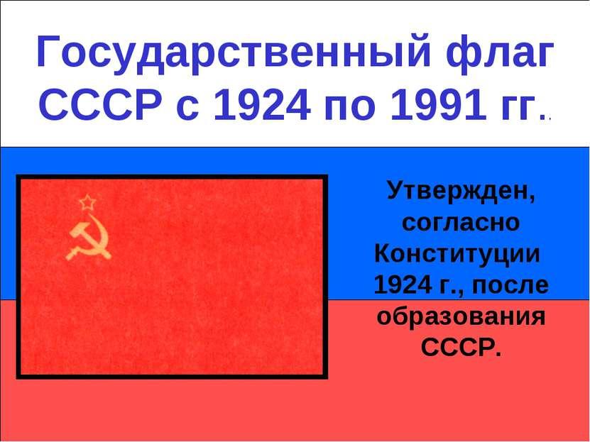 Государственный флаг СССР с 1924 по 1991 гг.. Утвержден, согласно Конституции...