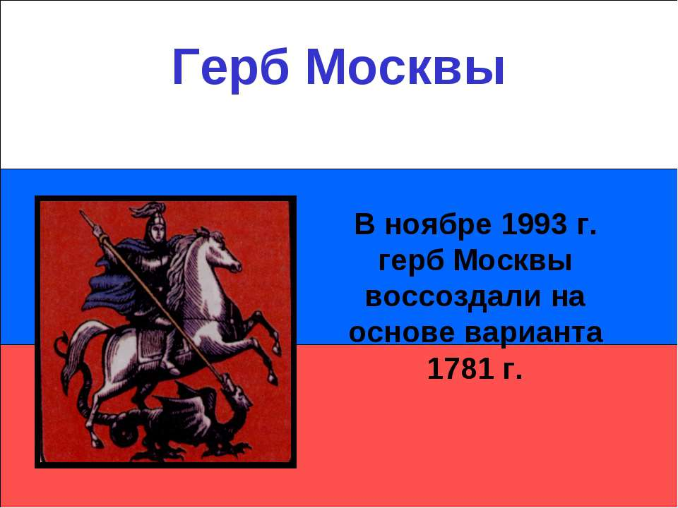 Герб Москвы В ноябре 1993 г. герб Москвы воссоздали на основе варианта 1781 г.