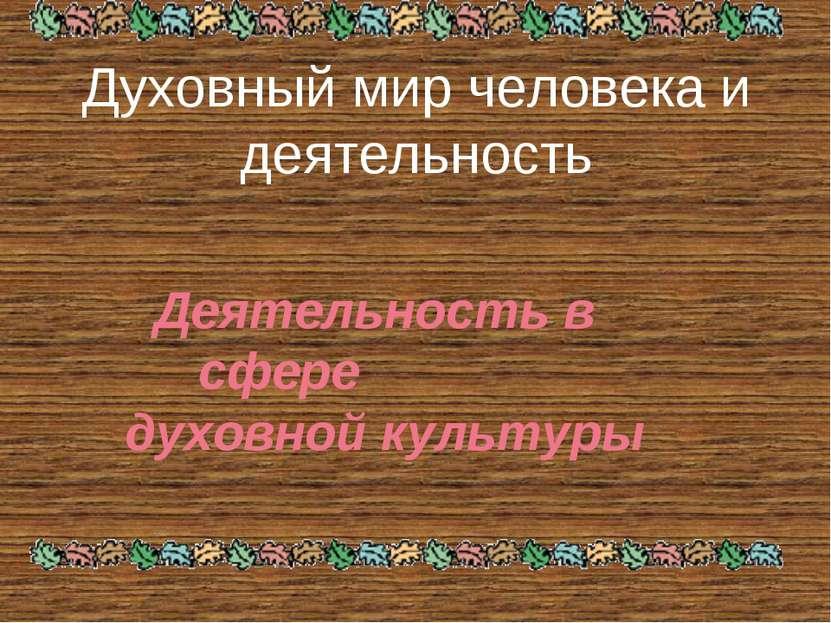 Духовный мир человека и деятельность Деятельность в сфере духовной культуры