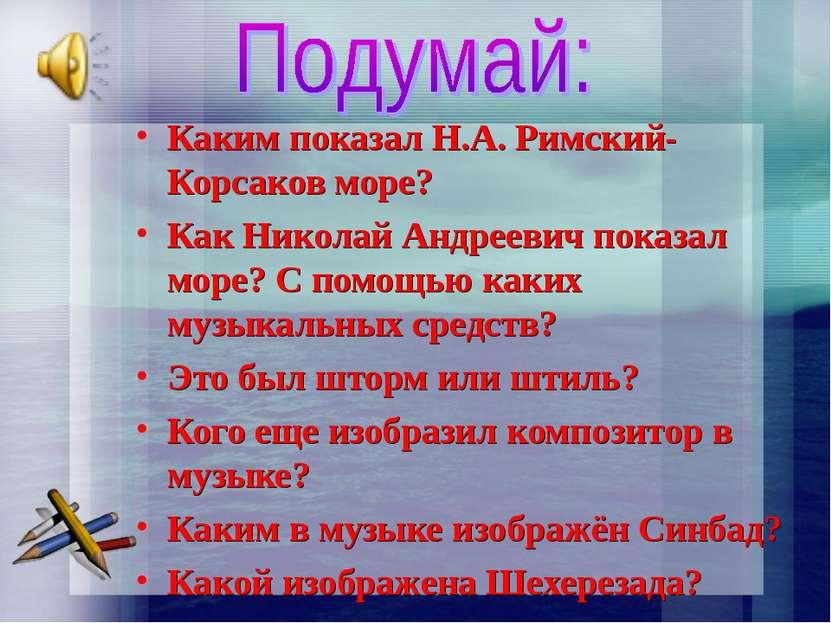 Каким показал Н.А. Римский-Корсаков море? Как Николай Андреевич показал море?...