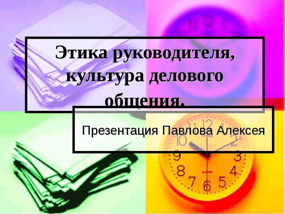 Этика руководителя, культура делового общения. Презентация Павлова Алексея