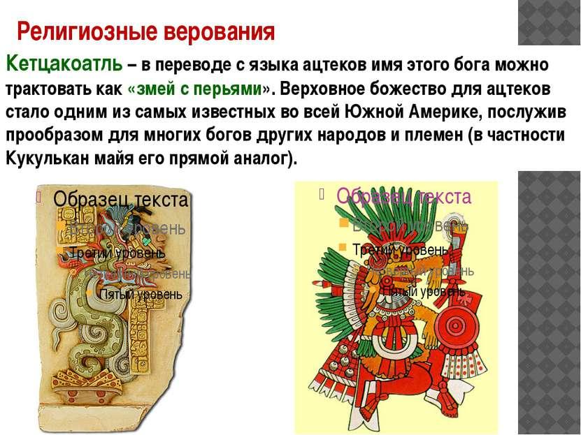 Религиозные верования Кетцакоатль – в переводе с языка ацтеков имя этого бога...