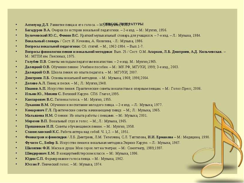 СПИСОК ЛИТЕРАТУРЫ Аспелунд Д.Л. Развитие певца и его голоса. – М.;Л:Музгиз, 1...