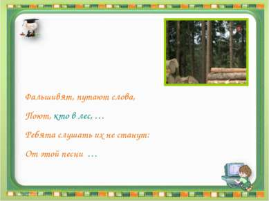 Фальшивят, путают слова, Поют, кто в лес, … Ребята слушать их не станут: От э...
