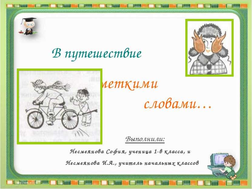 В путешествие за меткими словами… Выполнили: Несмеянова София, ученица 1-в кл...