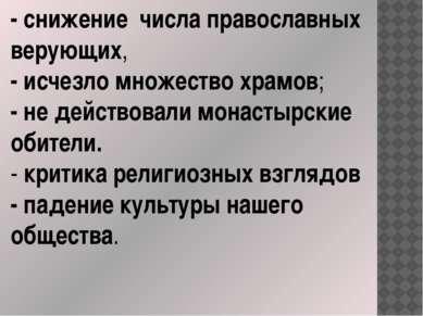 - снижение числа православных верующих, - исчезло множество храмов; - не дейс...