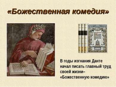 «Божественная комедия» В годы изгнания Данте начал писать главный труд своей ...