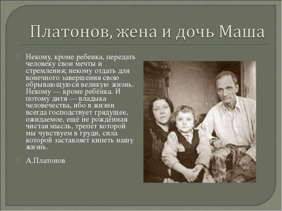 Некому, кроме ребенка, передать человеку свои мечты и стремления; некому отда...