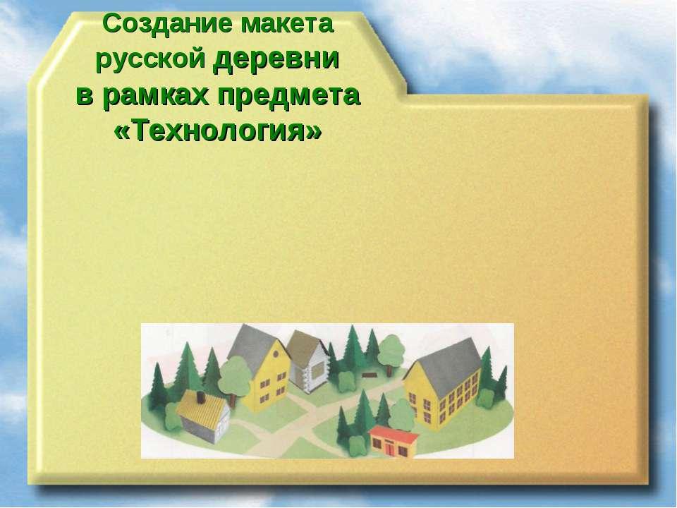 Создание макета русской деревни в рамках предмета «Технология»