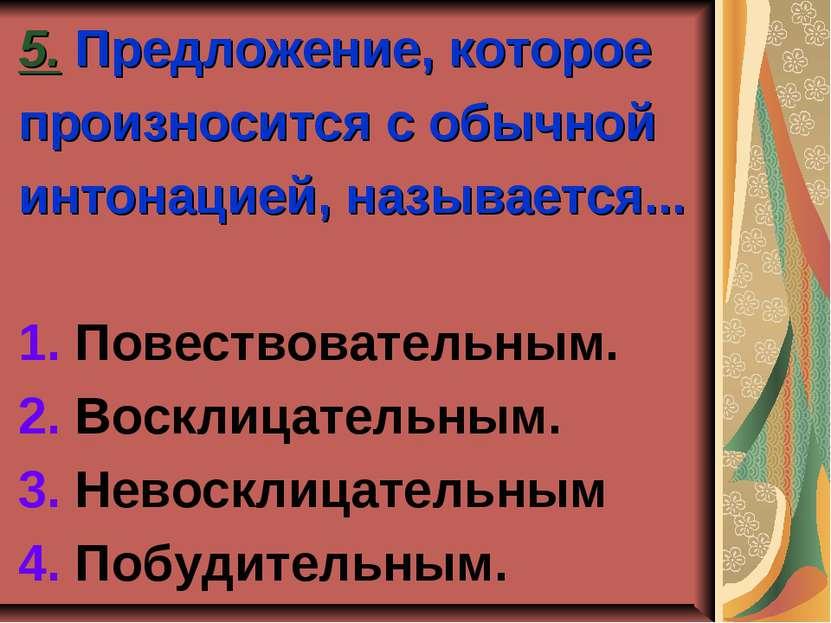 5. Предложение, которое произносится с обычной интонацией, называется... 1. П...